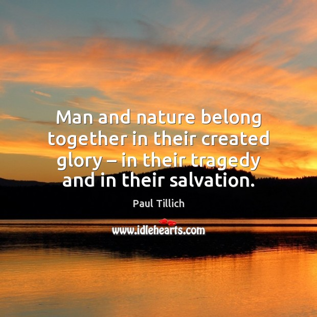 Man and nature belong together in their created glory – in their tragedy Paul Tillich Picture Quote