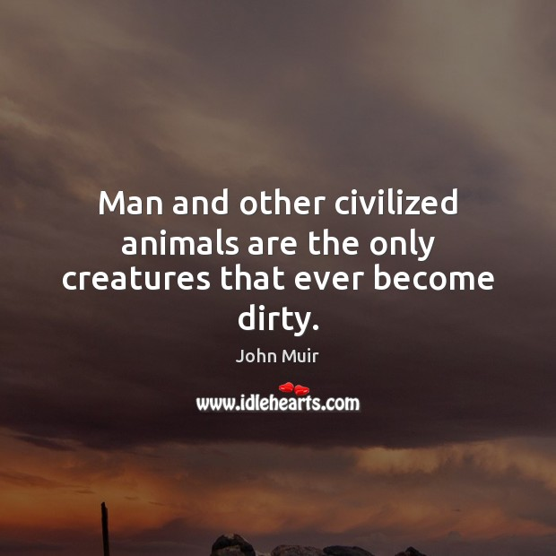 Man and other civilized animals are the only creatures that ever become dirty. Image
