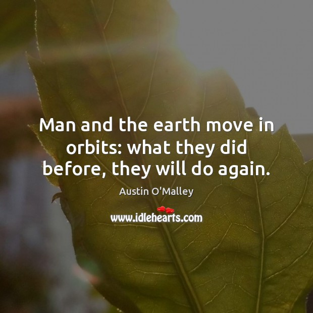 Man and the earth move in orbits: what they did before, they will do again. Austin O'Malley Picture Quote