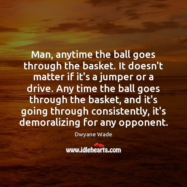 Man, anytime the ball goes through the basket. It doesn't matter if Dwyane Wade Picture Quote