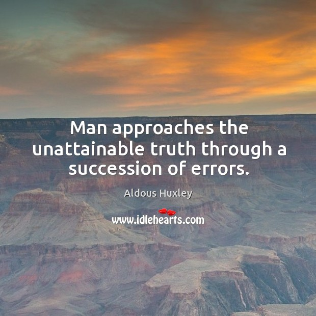 Man approaches the unattainable truth through a succession of errors. Image