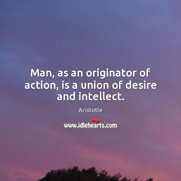 Image, Man, as an originator of action, is a union of desire and intellect.