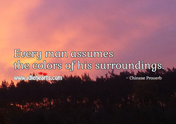 Every man assumes the colors of his surroundings. Image