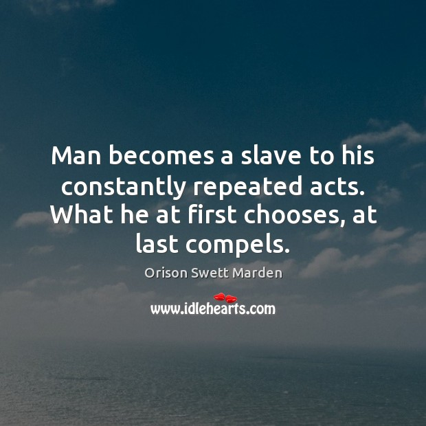 Man becomes a slave to his constantly repeated acts. What he at Orison Swett Marden Picture Quote
