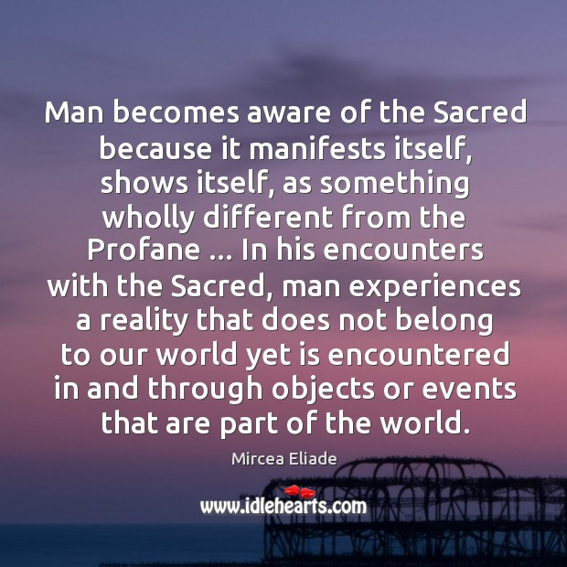 Man becomes aware of the Sacred because it manifests itself, shows itself, Mircea Eliade Picture Quote
