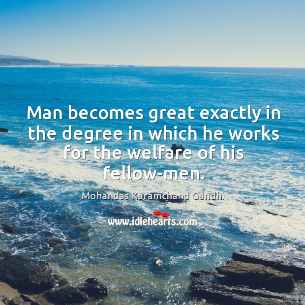 Man becomes great exactly in the degree in which he works for the welfare of his fellow-men. Mohandas Karamchand Gandhi Picture Quote