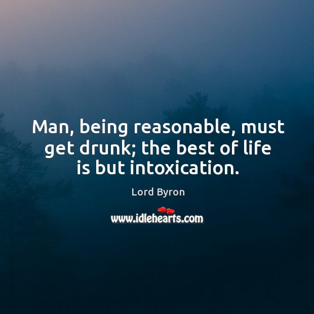 Image, Man, being reasonable, must get drunk; the best of life is but intoxication.
