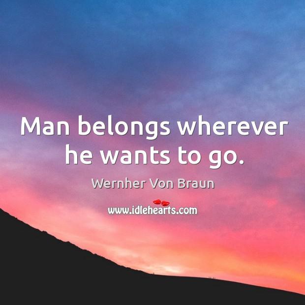 Man belongs wherever he wants to go. Wernher Von Braun Picture Quote