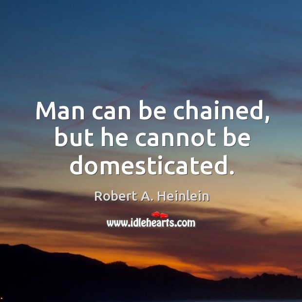 Image, Man can be chained, but he cannot be domesticated.