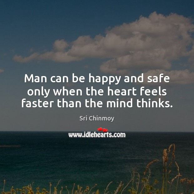 Man can be happy and safe only when the heart feels faster than the mind thinks. Sri Chinmoy Picture Quote