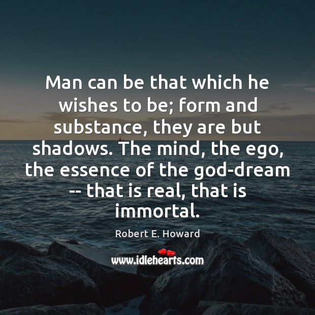 Man can be that which he wishes to be; form and substance, Robert E. Howard Picture Quote