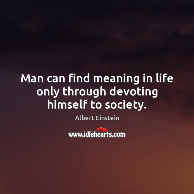 Man can find meaning in life only through devoting himself to society. Image