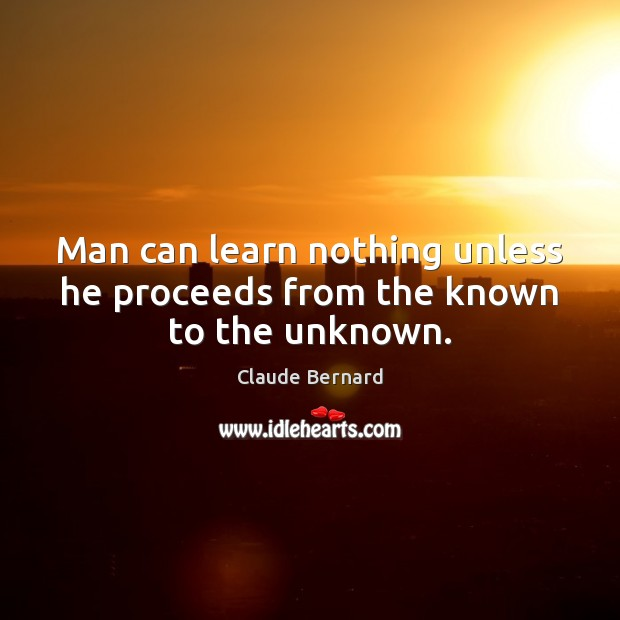 Image, Man can learn nothing unless he proceeds from the known to the unknown.