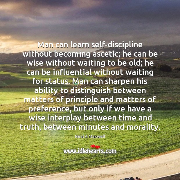 Man can learn self-discipline without becoming ascetic; he can be wise without Neal A Maxwell Picture Quote