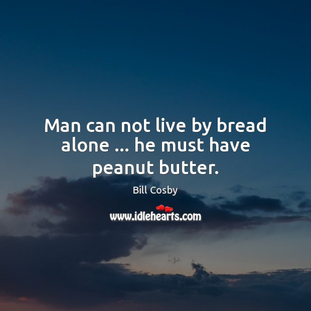 Image, Man can not live by bread alone … he must have peanut butter.