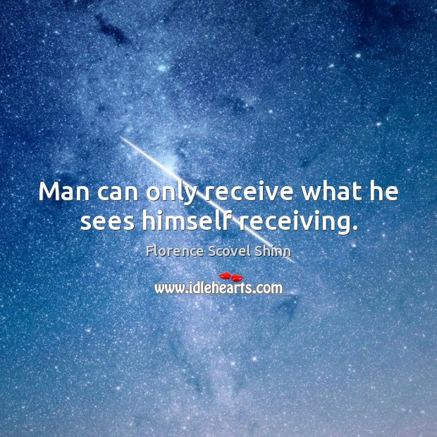 Man can only receive what he sees himself receiving. Image