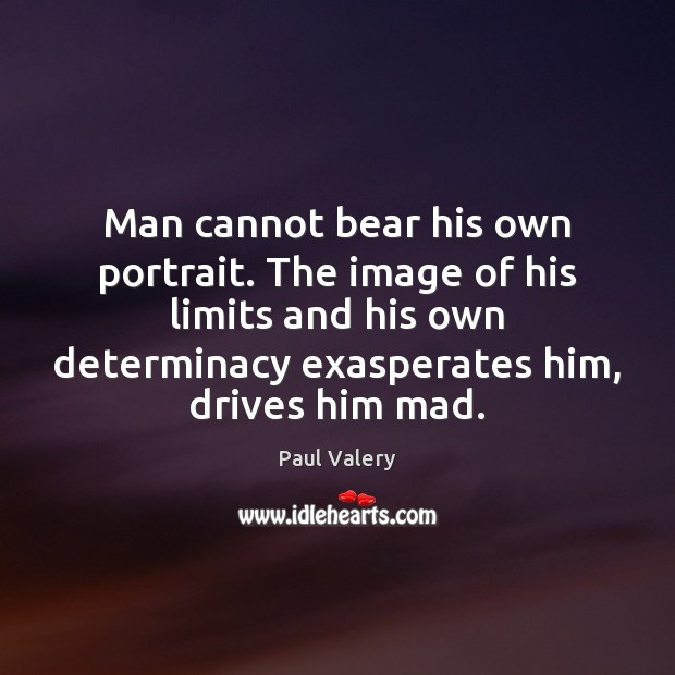 Man cannot bear his own portrait. The image of his limits and Paul Valery Picture Quote