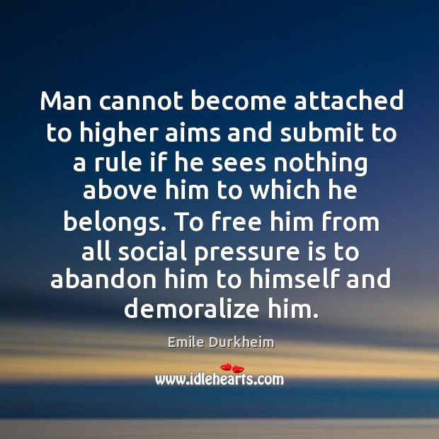 Man cannot become attached to higher aims and submit to a rule Emile Durkheim Picture Quote