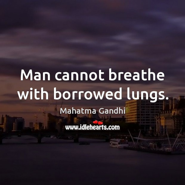 Image, Man cannot breathe with borrowed lungs.