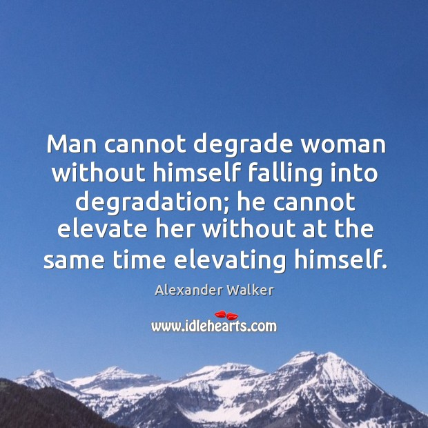 Image, Man cannot degrade woman without himself falling into degradation; he cannot elevate