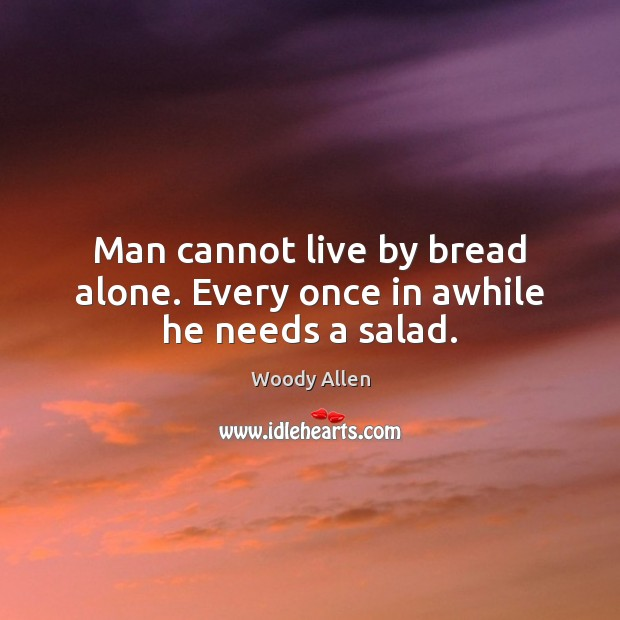 Man cannot live by bread alone. Every once in awhile he needs a salad. Image