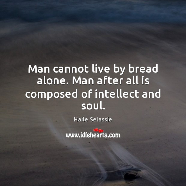 Man cannot live by bread alone. Man after all is composed of intellect and soul. Haile Selassie Picture Quote