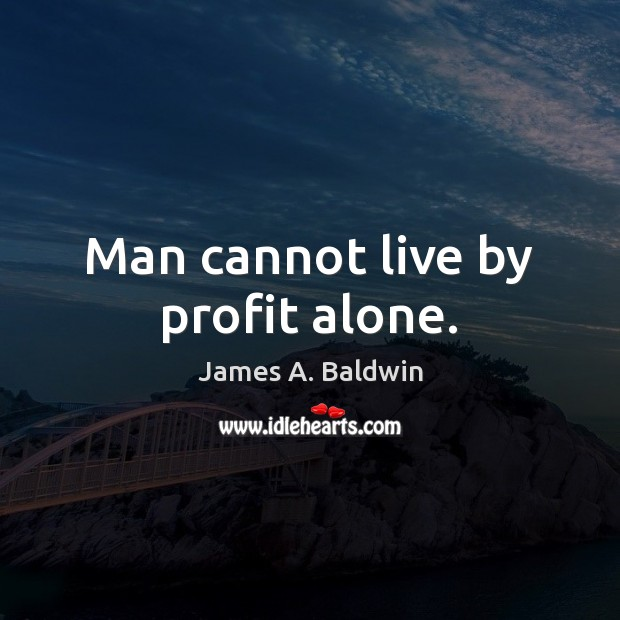 James A. Baldwin Picture Quote image saying: Man cannot live by profit alone.