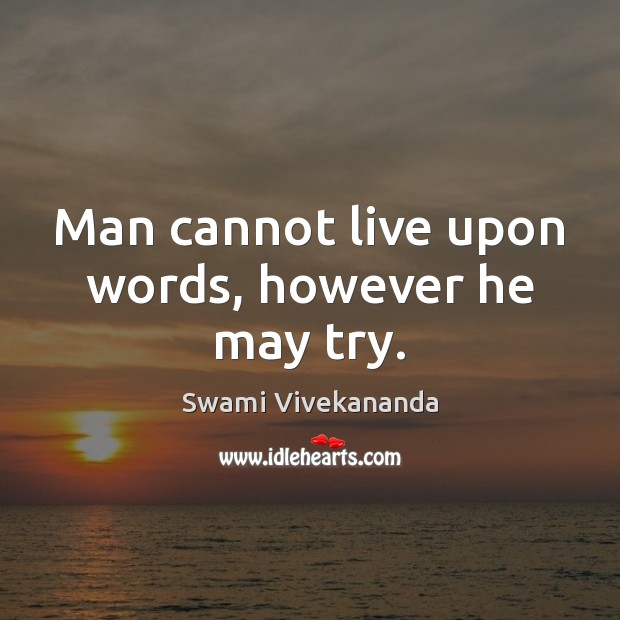 Man cannot live upon words, however he may try. Image