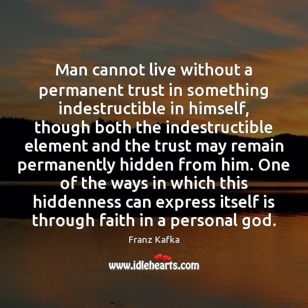 Man cannot live without a permanent trust in something indestructible in himself, Franz Kafka Picture Quote