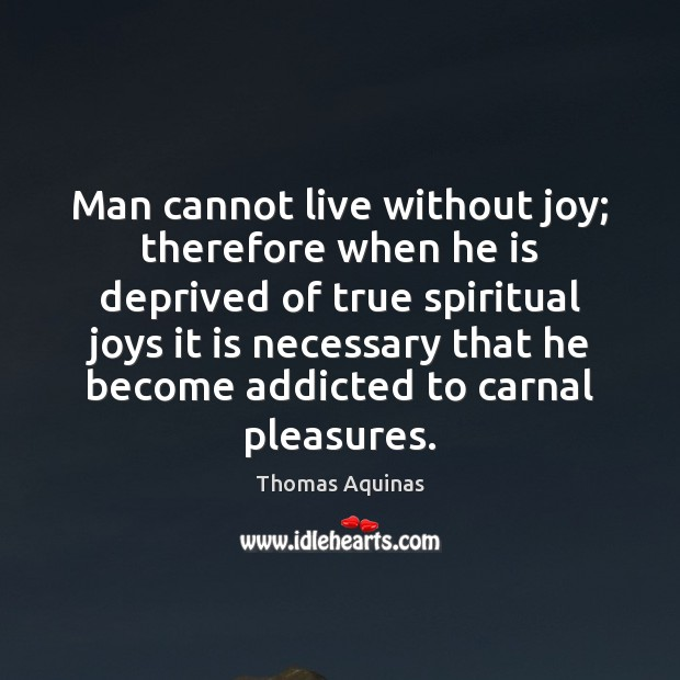 Image, Man cannot live without joy; therefore when he is deprived of true