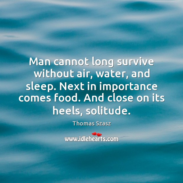 Image, Man cannot long survive without air, water, and sleep. Next in importance
