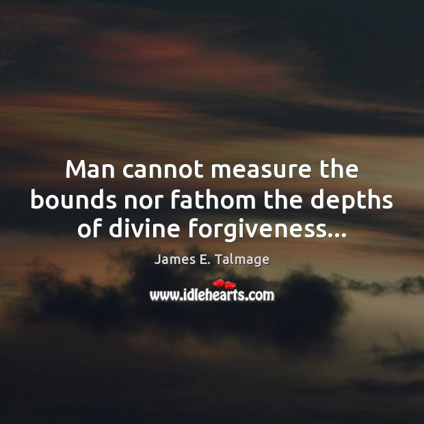 Forgiveness Is Divine Quote: Man Cannot Measure The Bounds Nor Fathom The Depths Of