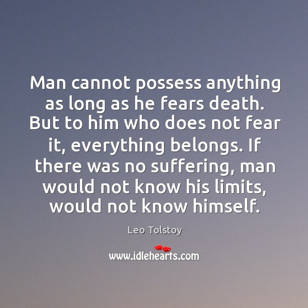 Image, Man cannot possess anything as long as he fears death. But to