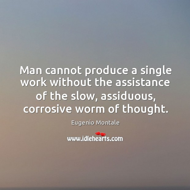Image, Man cannot produce a single work without the assistance of the slow, assiduous, corrosive worm of thought.