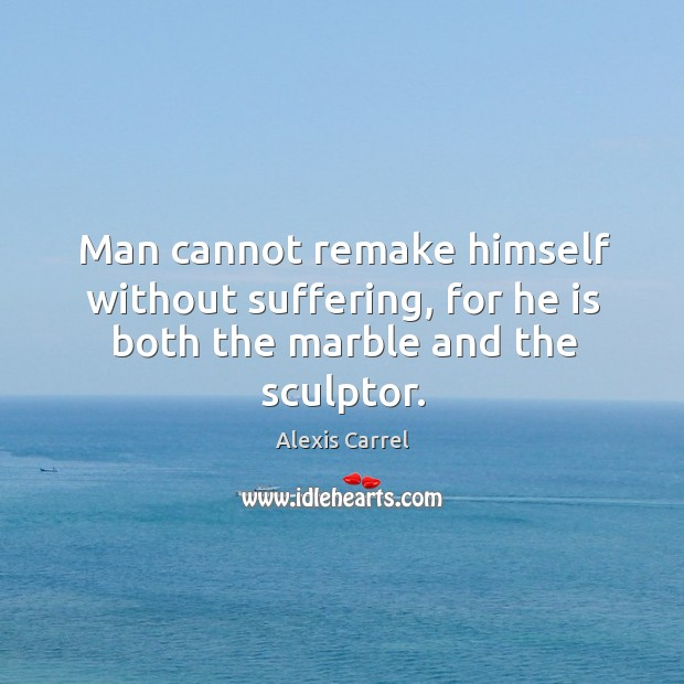 Image, Man cannot remake himself without suffering, for he is both the marble and the sculptor.