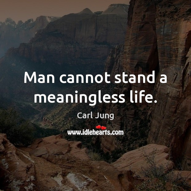 Man cannot stand a meaningless life. Image