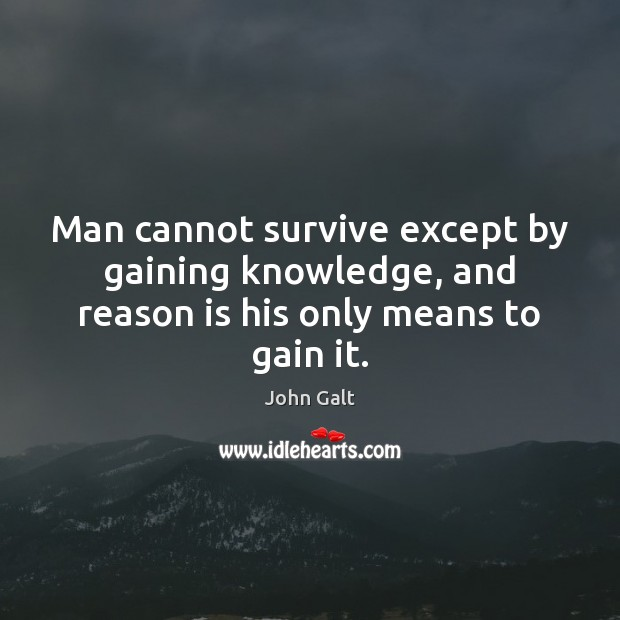 Image, Man cannot survive except by gaining knowledge, and reason is his only means to gain it.