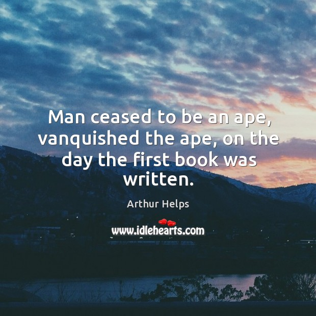 Image, Man ceased to be an ape, vanquished the ape, on the day the first book was written.
