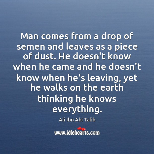 Man comes from a drop of semen and leaves as a piece Ali Ibn Abi Talib Picture Quote