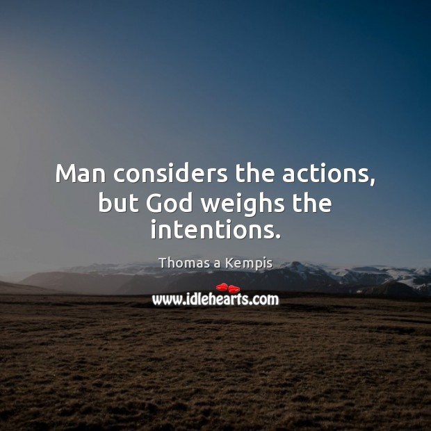 Man considers the actions, but God weighs the intentions. Thomas a Kempis Picture Quote