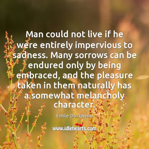 Man could not live if he were entirely impervious to sadness. Many Emile Durkheim Picture Quote