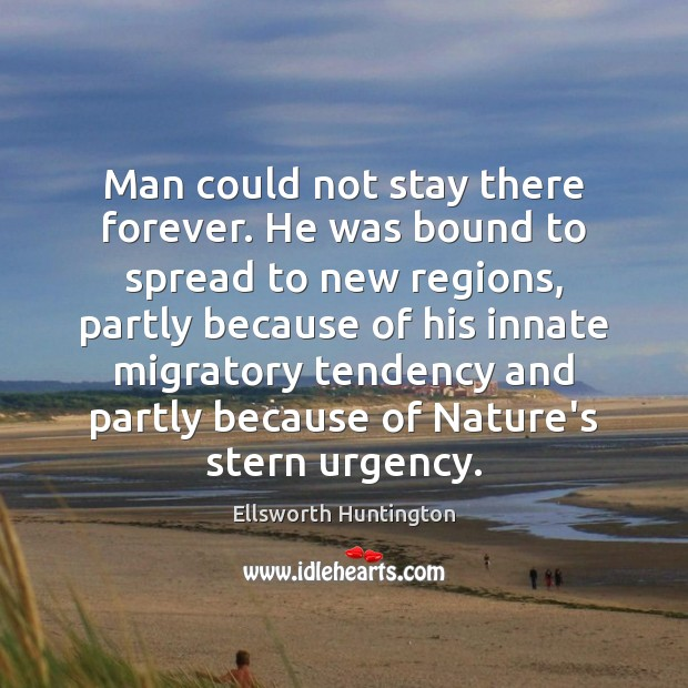 Man could not stay there forever. He was bound to spread to Ellsworth Huntington Picture Quote