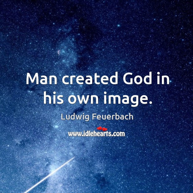 Man created God in his own image. Image