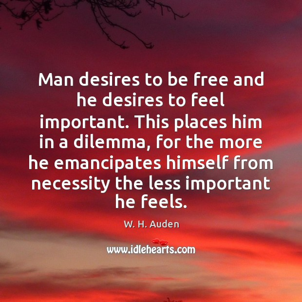 Man desires to be free and he desires to feel important. This W. H. Auden Picture Quote