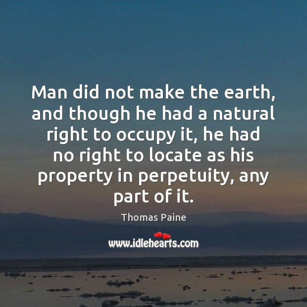Man did not make the earth, and though he had a natural Thomas Paine Picture Quote