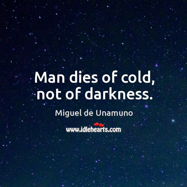 Image, Man dies of cold, not of darkness.