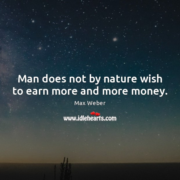 Man does not by nature wish to earn more and more money. Image