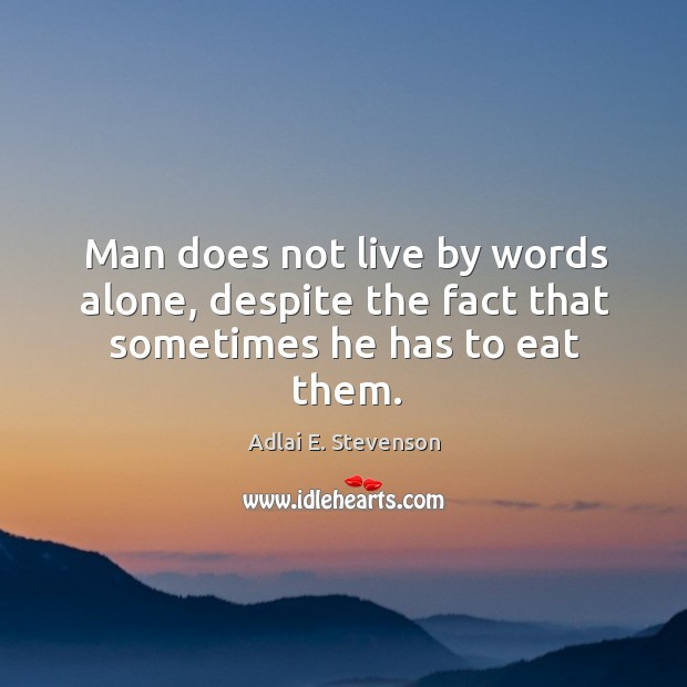 Man does not live by words alone, despite the fact that sometimes he has to eat them. Image