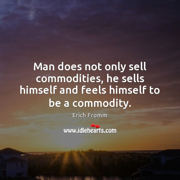 Man does not only sell commodities, he sells himself and feels himself to be a commodity. Erich Fromm Picture Quote