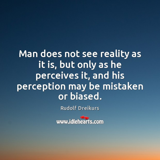 Image, Man does not see reality as it is, but only as he